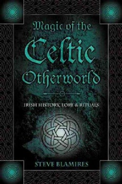 Magic Of The Celtic Otherworld: Irish History, Lore & Rituals (Paperback)
