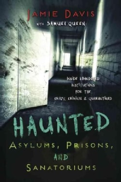 Haunted Asylums, Prisons, and Sanatoriums: Inside Abandoned Institutions for the Crazy, Criminal, and Quarantined (Paperback)