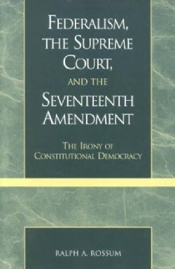 Federalism, the Supreme Court, and the Seventeenth Amendment: The Irony of Constitutional Democracy (Paperback)
