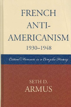 French Anti-Americanism (1930-1948): Critical Moments in a Complex History (Hardcover)