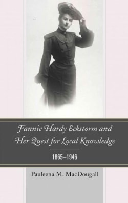 Fannie Hardy Eckstorm and Her Quest for Local Knowledge, 1865-1946 (Hardcover)