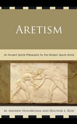 Aretism: An Ancient Sports Philosophy for the Modern Sports World (Paperback)