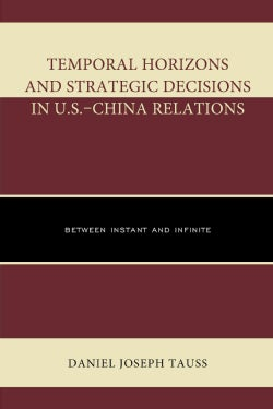 Temporal Horizons and Strategic Decisions in U.S.-China Relations: Between Instant and Infinite (Hardcover)