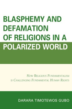 Blasphemy and Defamation of Religions in a Polarized World: How Religious Fundamentalism Is Challenging Fundament... (Hardcover)
