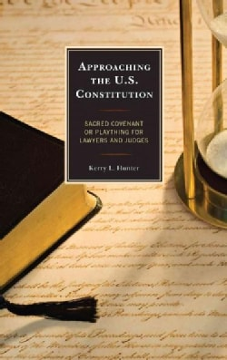 Approaching the U.s. Constitution: Sacred Covenant or Plaything for Lawyers and Judges (Paperback)