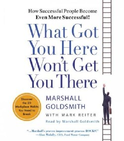 What Got You Here Won't Get You There: Discover the 20 Workplace Habits You Need to Break (CD-Audio)