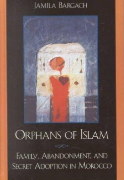 Orphans of Islam: Family, Abandonment, and Secret Adoption in Morocco (Hardcover)