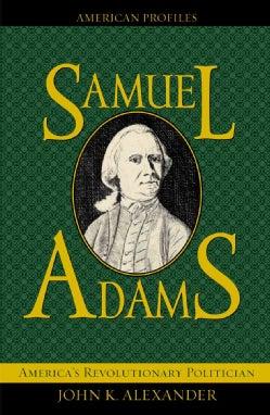 Samuel Adams: America's Revolutionary Politician (Hardcover)