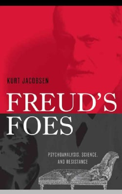 Freud's Foes: Psychoanalysis, Science, and Resistance (Hardcover)