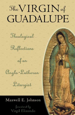 The Virgin of Guadalupe: Theological Reflections of an Anglo-Lutheran Liturgist (Hardcover)
