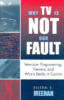 Why TV Is Not Our Fault: Television Programming, Viewers, And Who's Really in Control (Paperback)