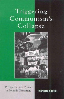 Triggering Communism's Collapse: Perceptions and Power in Poland's Transition (Hardcover)