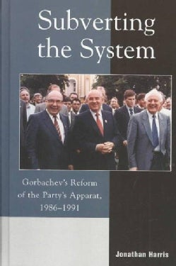 Subverting the System: Gorbachev's Reform of the Party's Apparat, 1986-1991 (Hardcover)