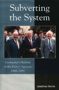 Subverting the System: Gorbachev's Reform of the Party's Apparat 1986-1991 (Paperback)