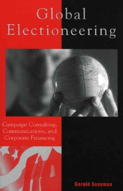 Globalizing Electioneering: Campaign Consulting, Communications. and Corporate Financing (Paperback)