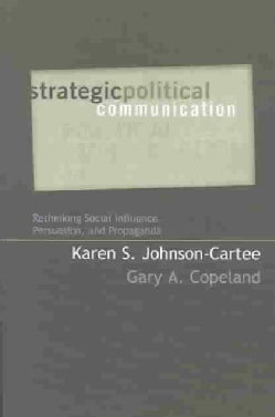 Strategic Political Communication: Rethinking Social Influence, Persuasion, and Propaganda (Paperback)