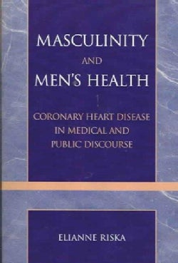 Masculinity And Men's Health: Coronary Heart Disease in Medical And Public Discourse (Paperback)