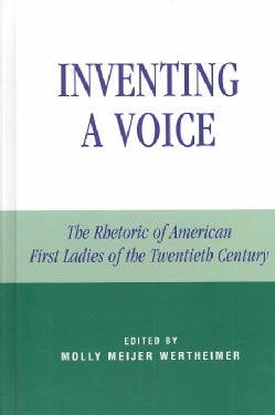 Inventing a Voice: The Rhetoric of American First Ladies of the Twentieth Century (Hardcover)