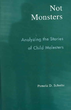 Not Monsters: Analyzing The Stories Of Child Molesters (Hardcover)