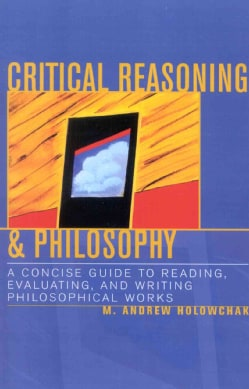 Critical Reasoning & Philosophy: A Concise Guide to Reading, Evaluating, and Writing Philosophical Works (Paperback)