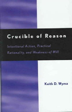 Crucible of Reason: Intentional Action, Practical Rationality, and Weakness of Will (Hardcover)