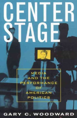 Center Stage: Media And the Performance of American Politics (Paperback)