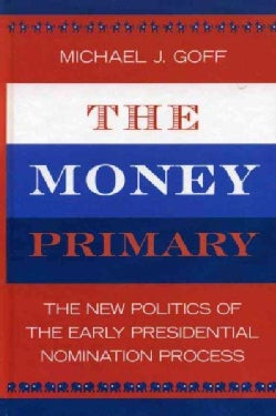 The Money Primary: The New Politics of the Early Presidential Nominating Process (Hardcover)