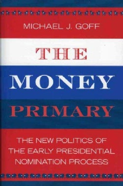 The Money Primary: The New Politics of the Early Presidential Nomination Process (Paperback)