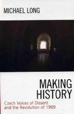 Making History: Czech Voices Of Dissent And the Revolution Of 1989 (Hardcover)