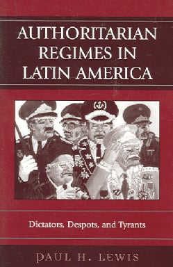 Authoritarian Regimes in Latin America: Dictators, Despots, And Tyrants (Paperback)