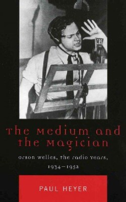 The Medium And The Magician: Orson Welles, The Radio Years, 1934-1952 (Paperback)