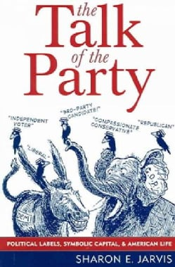 The Talk Of The Party: Political Labels, Symbolic Capital, and American Life (Paperback)