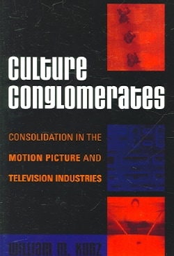 Culture Conglomerates: Consolidation in the Motion Picture And Television Industries (Paperback)