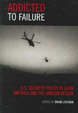 Addicted to Failure: U.s. Security Policy in Latin America And the Andean Region (Hardcover)