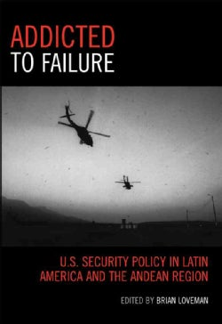 Addicted to Failure: U.s. Security Policy in Latin America And the Andean Region (Paperback)