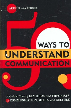 50 Ways to Understand Communication: A Guided Tour of Key Ideas And Theorists in Communication, Media, And Culture (Hardcover)