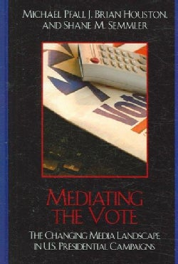 Mediating the Vote: The Changing Media Landscape in U.S. Presidential Campaigns (Hardcover)