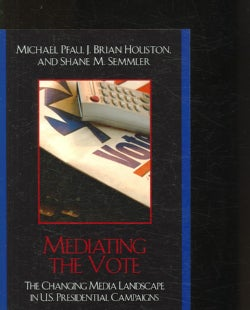 Mediating the Vote: The Changing Media Landscape in U.S. Presidential Campaigns (Paperback)