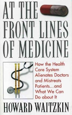 At the Front Lines of Medicine: How the Health Care System Alienates Doctors and Mistreats Patients and What We C... (Paperback)