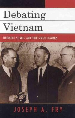 Debating Vietnam: Fulbright, Stennis, and Their Senate Hearings (Hardcover)