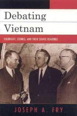 Debating Vietnam: Fulbright, Stennis, and Their Senate Hearings (Paperback)