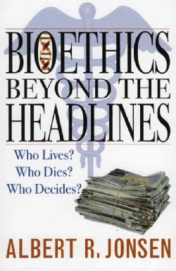 Bioethics Beyond the Headlines: Who Lives? Who Dies? Who Decides? (Paperback)
