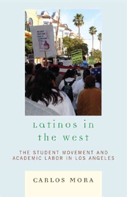 Latinos in the West: The Student Movement and Academic Labor in Los Angeles (Hardcover)