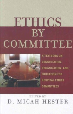 Ethics by Committee: A Textbook on Consultation, Organization, and Education for Hospital Ethics Committees (Hardcover)