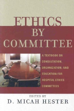 Ethics by Committee: A Textbook on Consultation, Organization, and Education for Hospital Ethics Committees (Paperback)