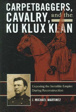 Carpetbaggers, Cavalry, and the Ku Klux Klan: Exposing the Invisible Empire During Reconstruction (Hardcover)