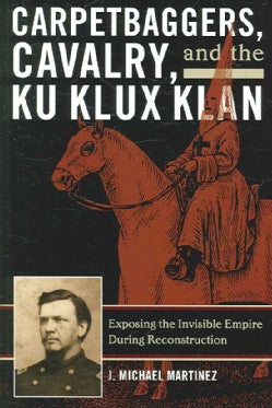Carpetbaggers, Cavalry, and the Ku Klux Klan: Exposing the Invisible Empire During Reconstruction (Paperback)