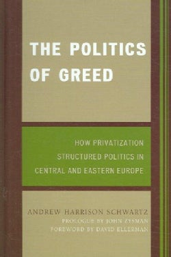 The Politics of Greed: How Privatization Structured Politics in Central And Eastern Europe (Hardcover)