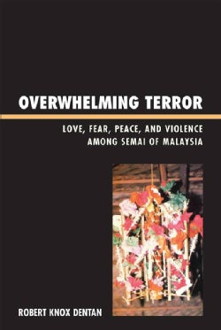 Overwhelming Terror: Love, Fear, Peace, and Violence Among the Semai of Malaysia (Hardcover)