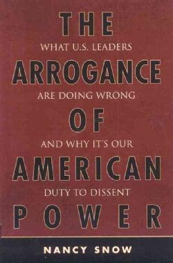 Arrogance of American Power: What U.s. Leaders Are Dong Wrong and Why It's Our Duty to Dissent (Hardcover)